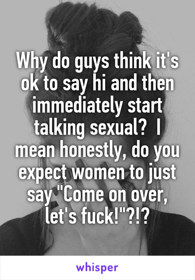 """Why do guys think it's ok to say hi and then immediately start talking sexual?  I mean honestly, do you expect women to just say """"Come on over, let's fuck!""""?!?"""