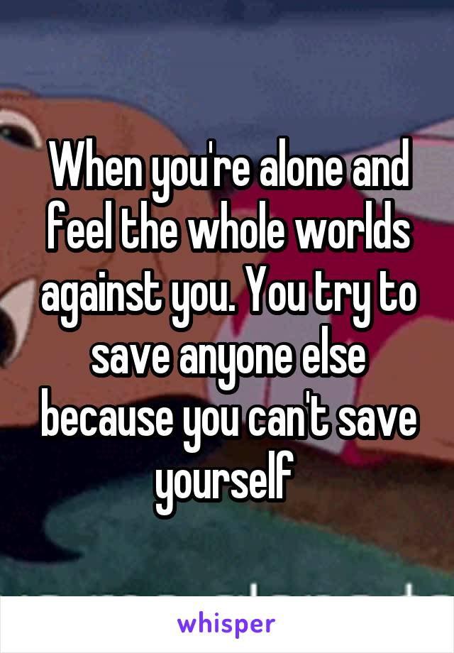 When you're alone and feel the whole worlds against you. You try to save anyone else because you can't save yourself
