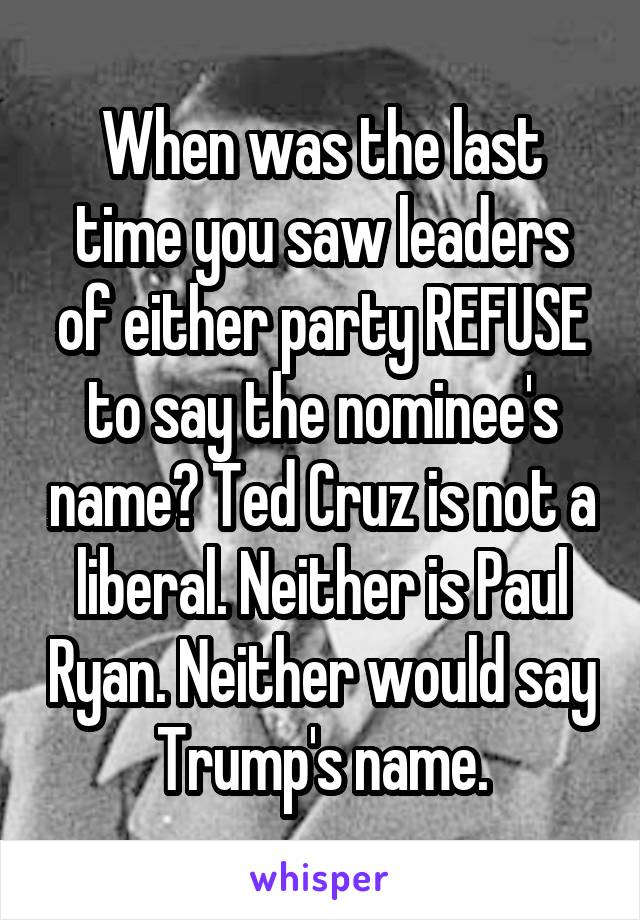When was the last time you saw leaders of either party REFUSE to say the nominee's name? Ted Cruz is not a liberal. Neither is Paul Ryan. Neither would say Trump's name.