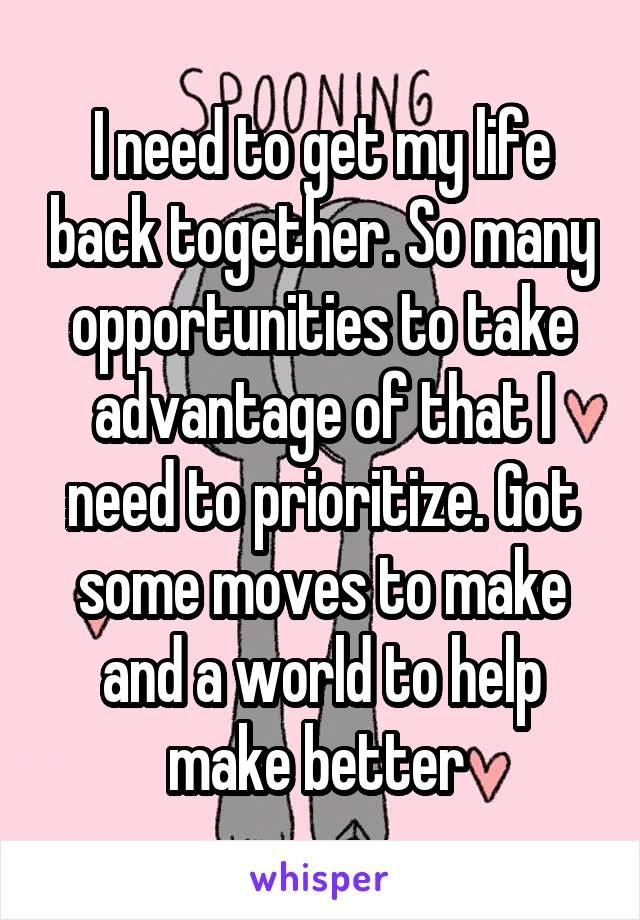 I need to get my life back together. So many opportunities to take advantage of that I need to prioritize. Got some moves to make and a world to help make better