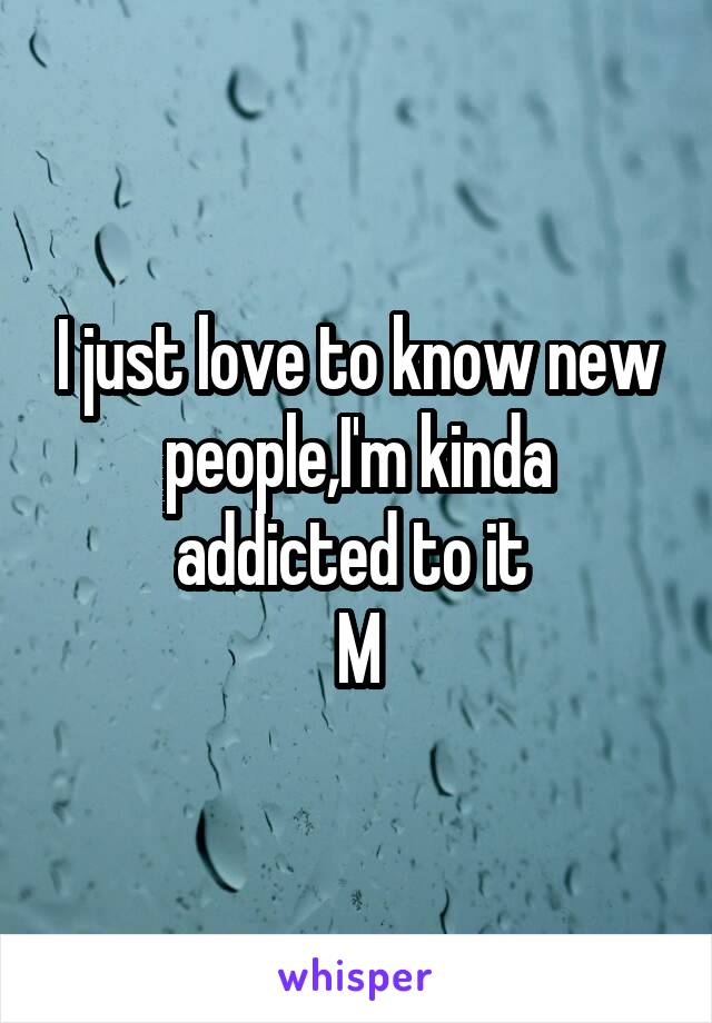 I just love to know new people,I'm kinda addicted to it  M