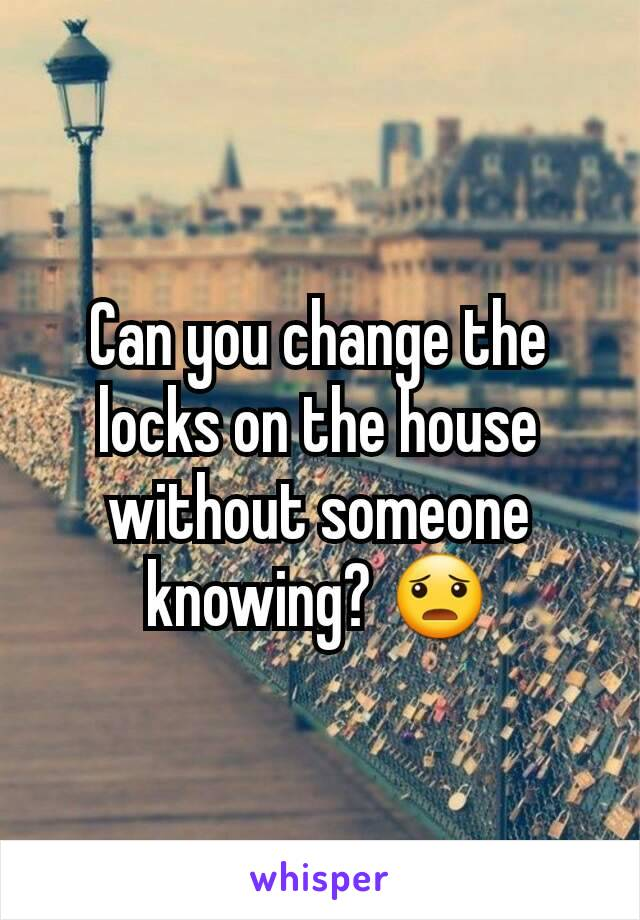 Can you change the locks on the house without someone knowing? 😦