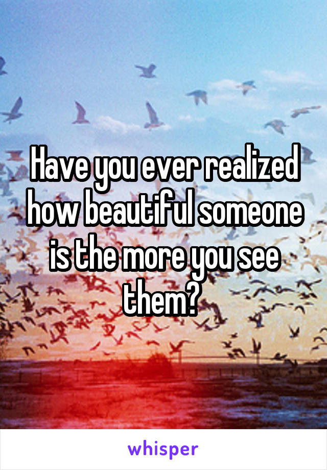 Have you ever realized how beautiful someone is the more you see them?