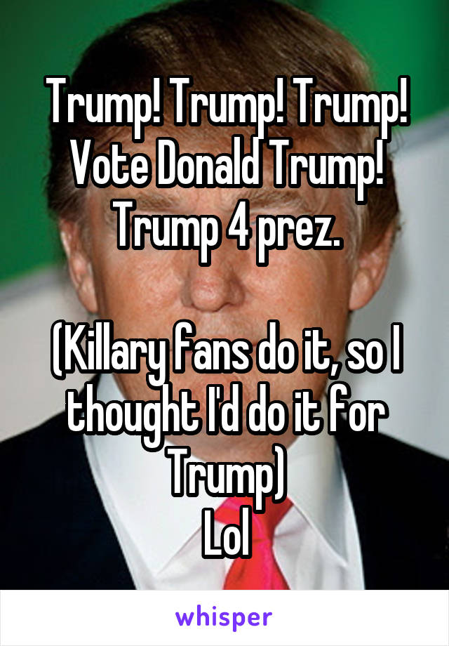 Trump! Trump! Trump! Vote Donald Trump! Trump 4 prez.  (Killary fans do it, so I thought I'd do it for Trump) Lol