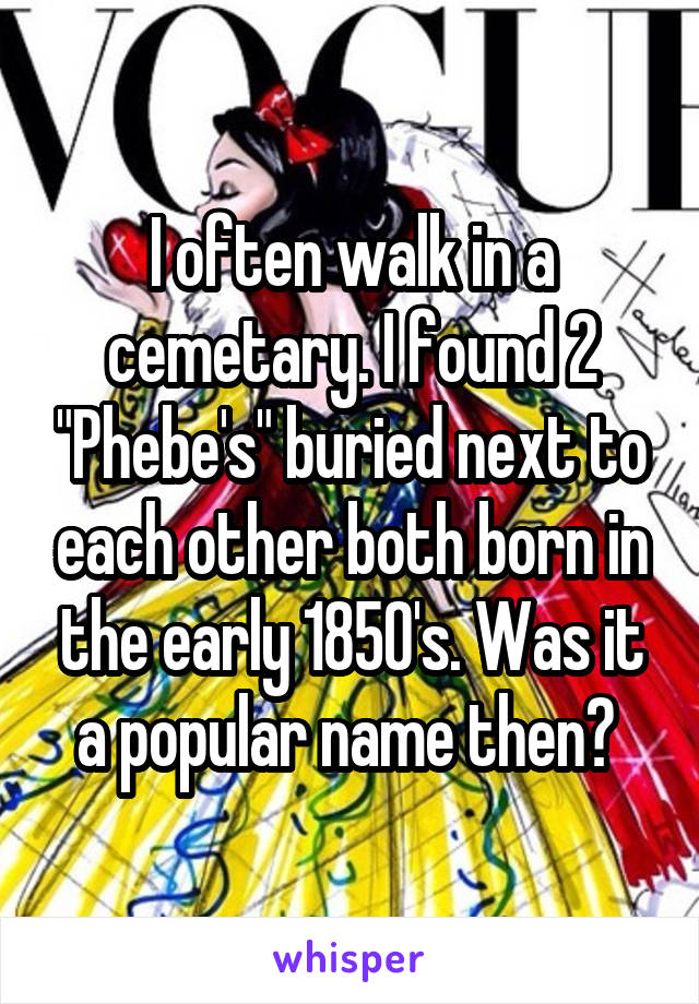 """I often walk in a cemetary. I found 2 """"Phebe's"""" buried next to each other both born in the early 1850's. Was it a popular name then?"""