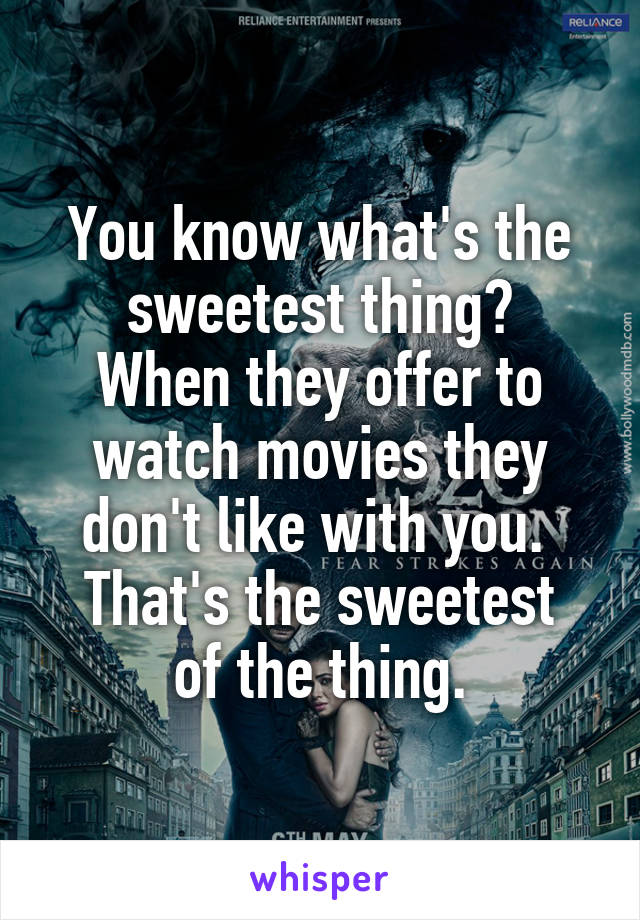 You know what's the sweetest thing? When they offer to watch movies they don't like with you.  That's the sweetest of the thing.