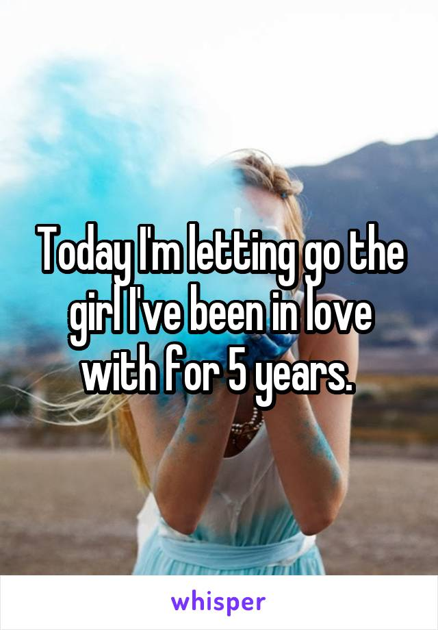 Today I'm letting go the girl I've been in love with for 5 years.