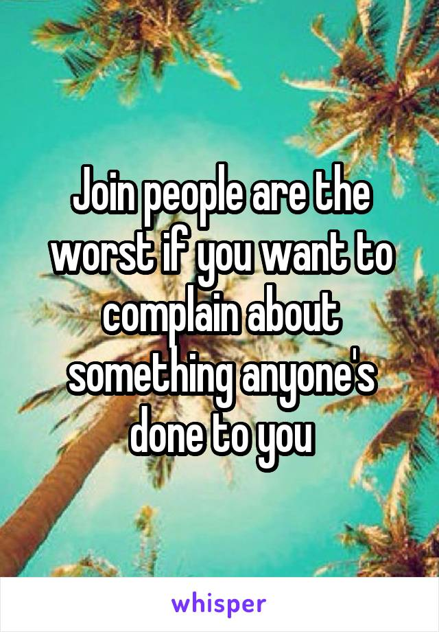 Join people are the worst if you want to complain about something anyone's done to you