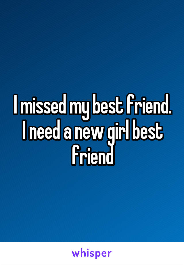 I missed my best friend. I need a new girl best friend