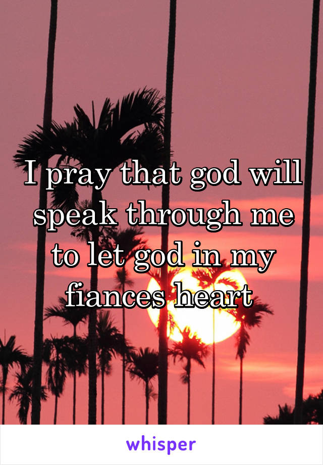I pray that god will speak through me to let god in my fiances heart
