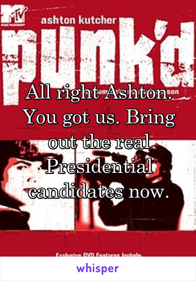 All right Ashton. You got us. Bring out the real Presidential candidates now.