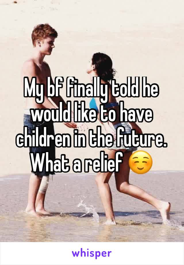 My bf finally told he would like to have children in the future. What a relief ☺️