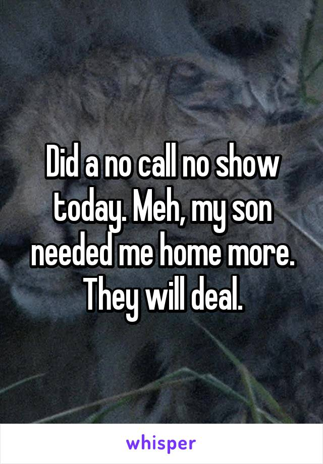 Did a no call no show today. Meh, my son needed me home more. They will deal.