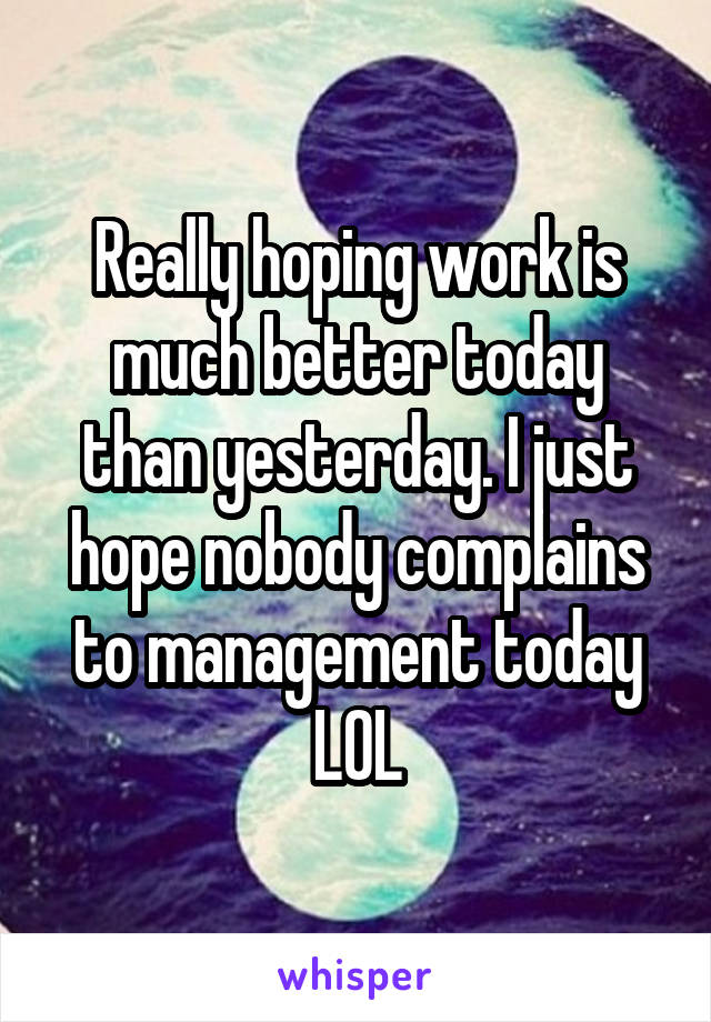 Really hoping work is much better today than yesterday. I just hope nobody complains to management today LOL