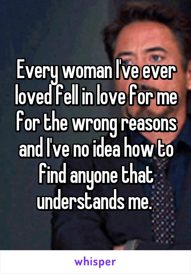 Every woman I've ever loved fell in love for me for the wrong reasons and I've no idea how to find anyone that understands me.