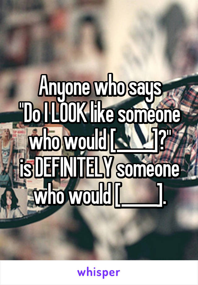 "Anyone who says ""Do I LOOK like someone who would [_____]?"" is DEFINITELY someone who would [_____]."