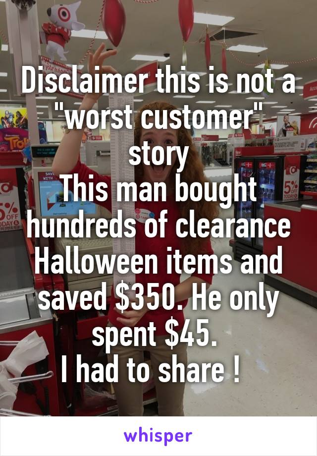 """Disclaimer this is not a """"worst customer"""" story This man bought hundreds of clearance Halloween items and saved $350. He only spent $45.  I had to share !"""