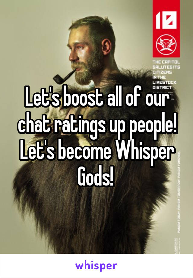 Let's boost all of our chat ratings up people! Let's become Whisper Gods!