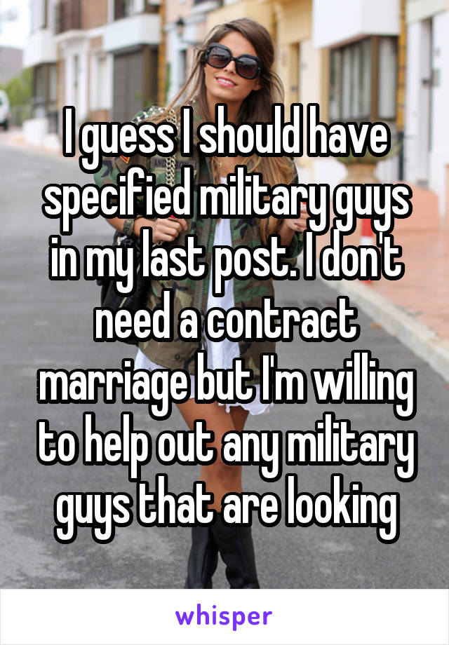 I guess I should have specified military guys in my last post. I don't need a contract marriage but I'm willing to help out any military guys that are looking