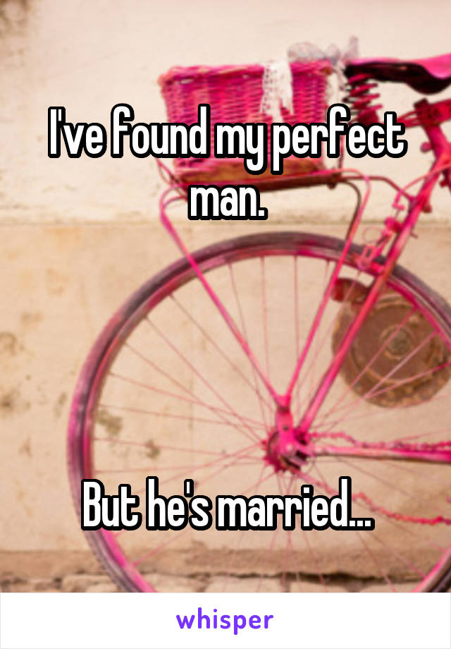 I've found my perfect man.     But he's married...