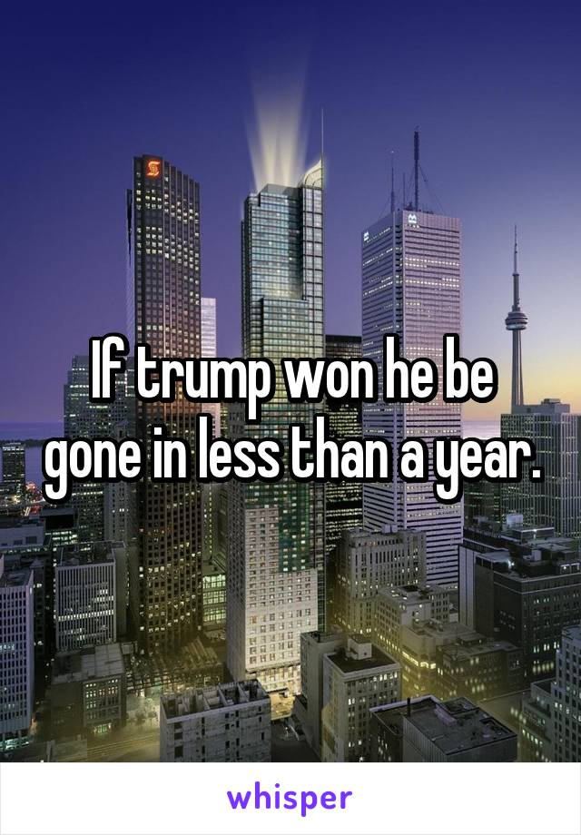 If trump won he be gone in less than a year.