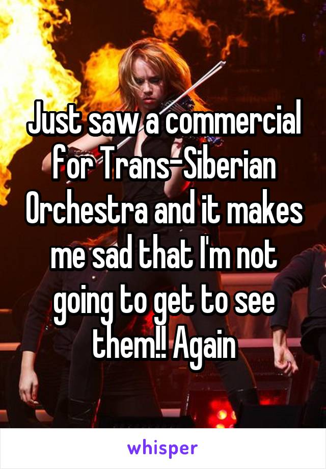Just saw a commercial for Trans-Siberian Orchestra and it makes me sad that I'm not going to get to see them!! Again