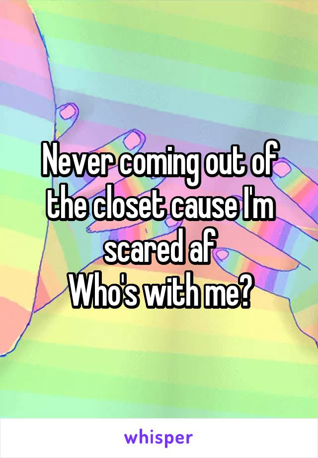 Never coming out of the closet cause I'm scared af Who's with me?