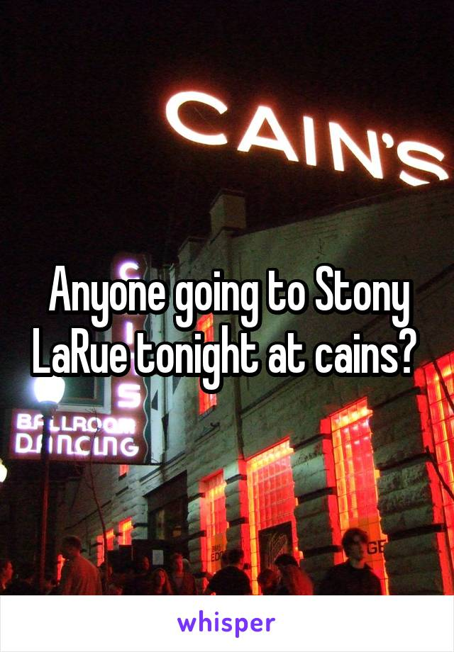 Anyone going to Stony LaRue tonight at cains?