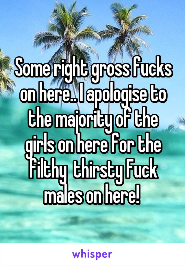 Some right gross fucks on here.. I apologise to the majority of the girls on here for the filthy  thirsty Fuck males on here!