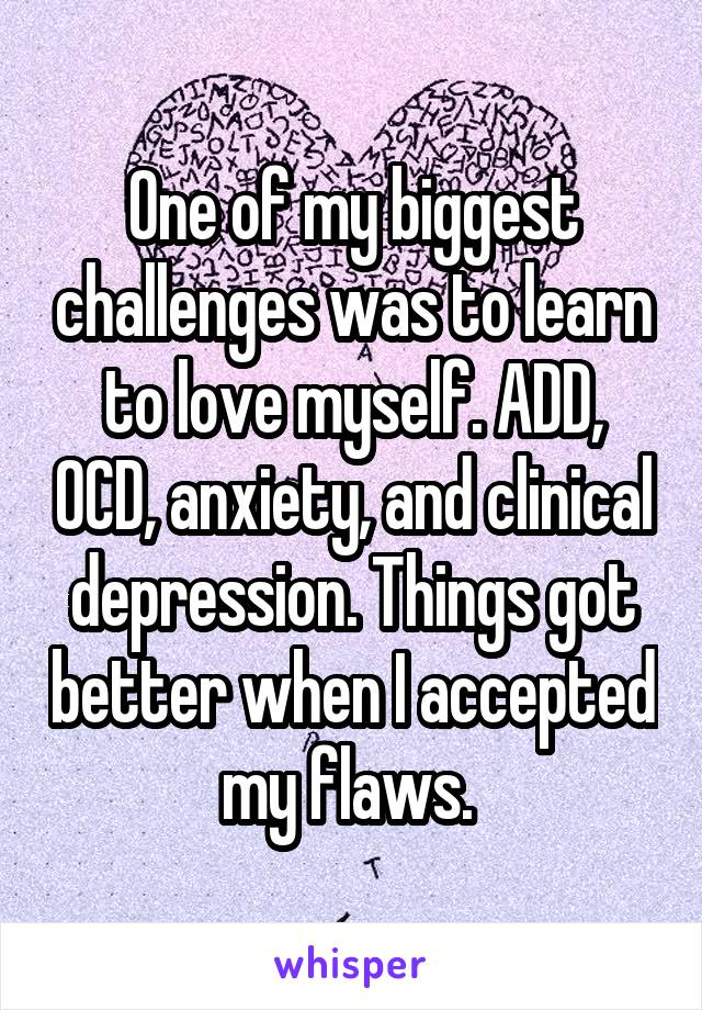 One of my biggest challenges was to learn to love myself. ADD, OCD, anxiety, and clinical depression. Things got better when I accepted my flaws.