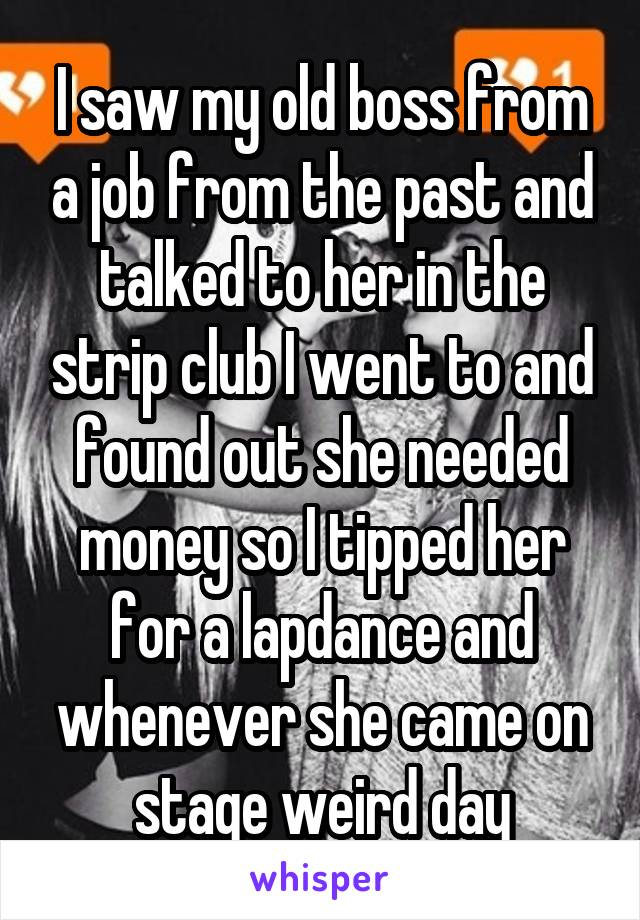 I saw my old boss from a job from the past and talked to her in the strip club I went to and found out she needed money so I tipped her for a lapdance and whenever she came on stage weird day