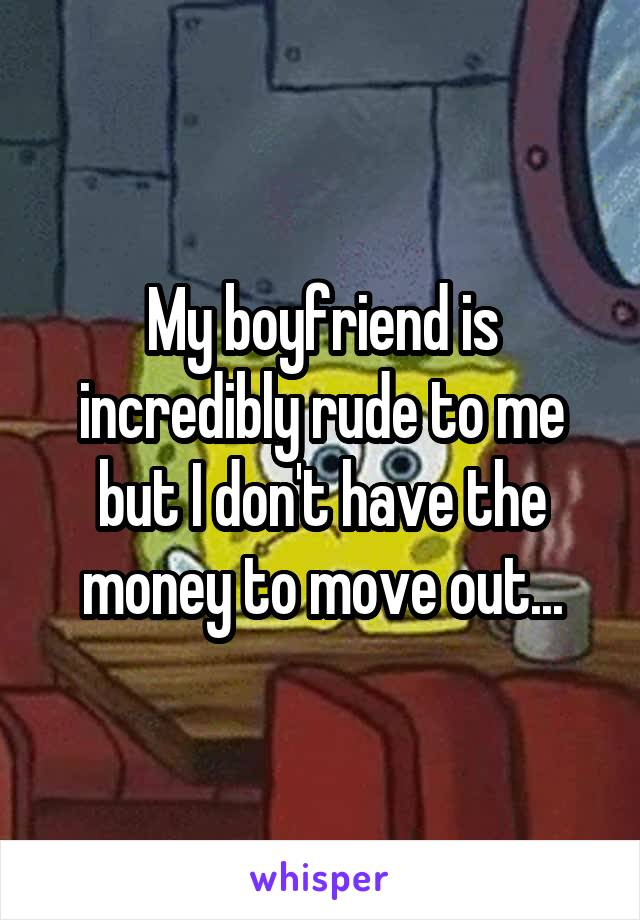 My boyfriend is incredibly rude to me but I don't have the money to move out...