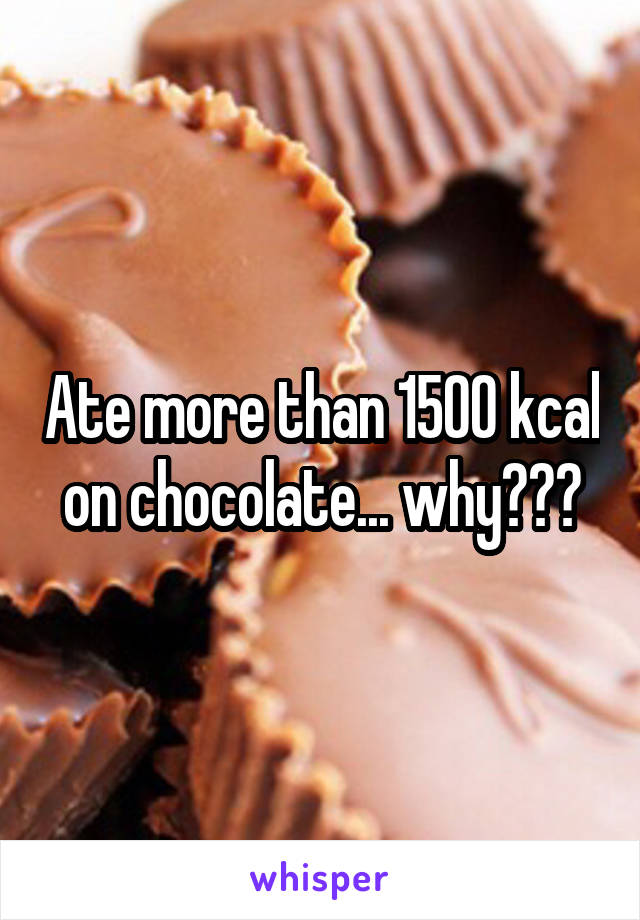 Ate more than 1500 kcal on chocolate... why???