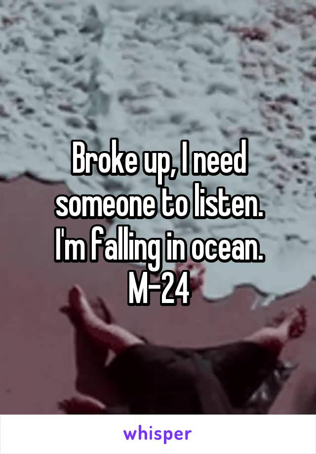 Broke up, I need someone to listen. I'm falling in ocean. M-24