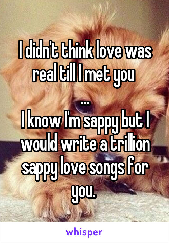 I didn't think love was real till I met you  ... I know I'm sappy but I would write a trillion sappy love songs for you.