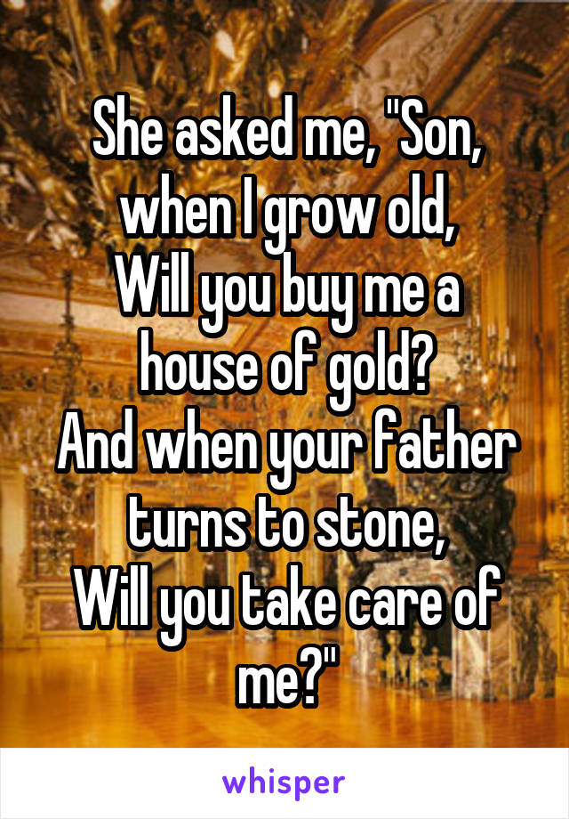 """She asked me, """"Son, when I grow old, Will you buy me a house of gold? And when your father turns to stone, Will you take care of me?"""""""