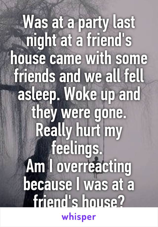 Was at a party last night at a friend's house came with some friends and we all fell asleep. Woke up and they were gone. Really hurt my feelings.  Am I overreacting because I was at a friend's house?