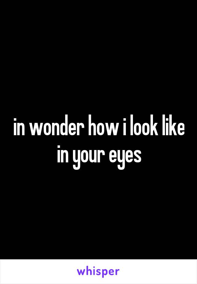 in wonder how i look like in your eyes