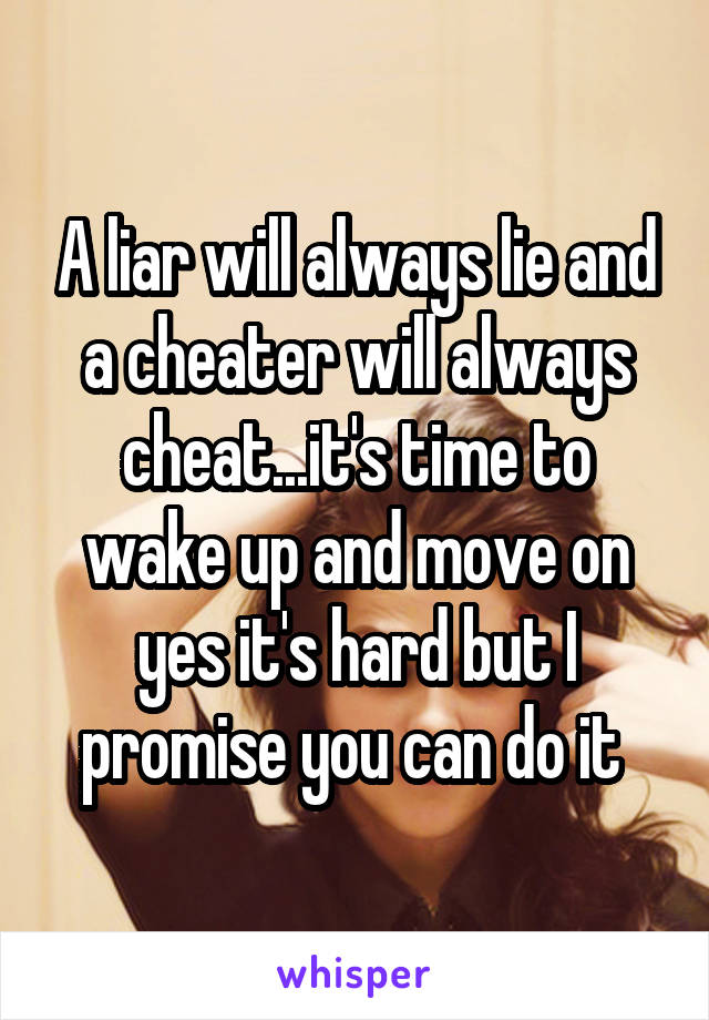 A liar will always lie and a cheater will always cheat...it's time to wake up and move on yes it's hard but I promise you can do it