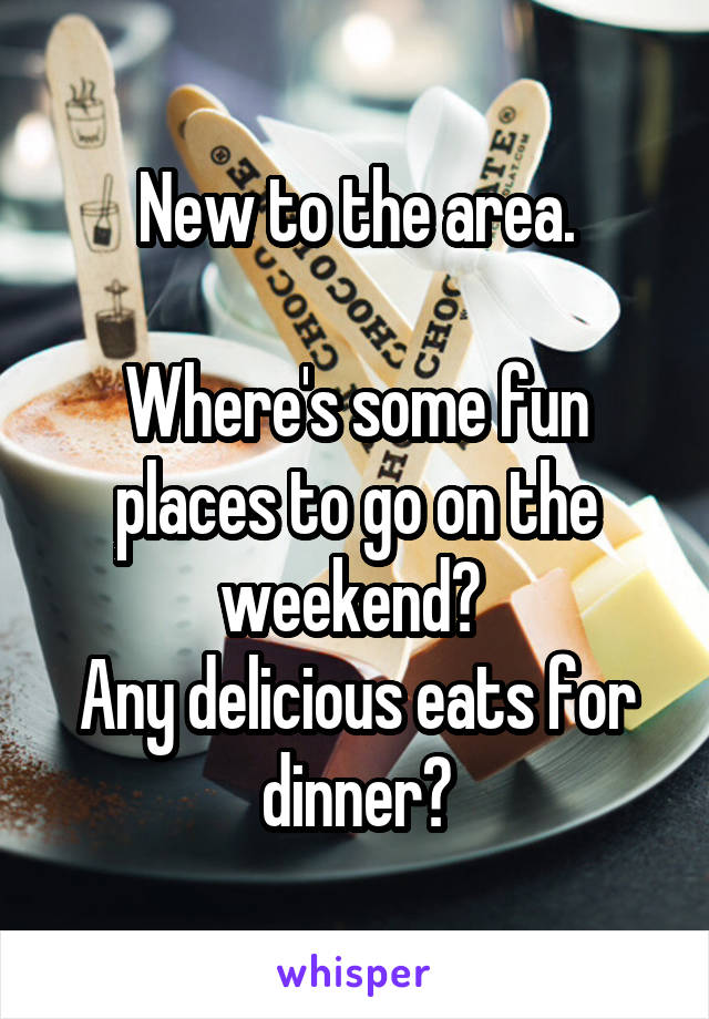 New to the area.  Where's some fun places to go on the weekend?  Any delicious eats for dinner?