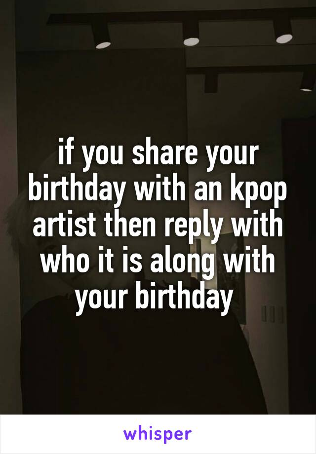 if you share your birthday with an kpop artist then reply with who it is along with your birthday