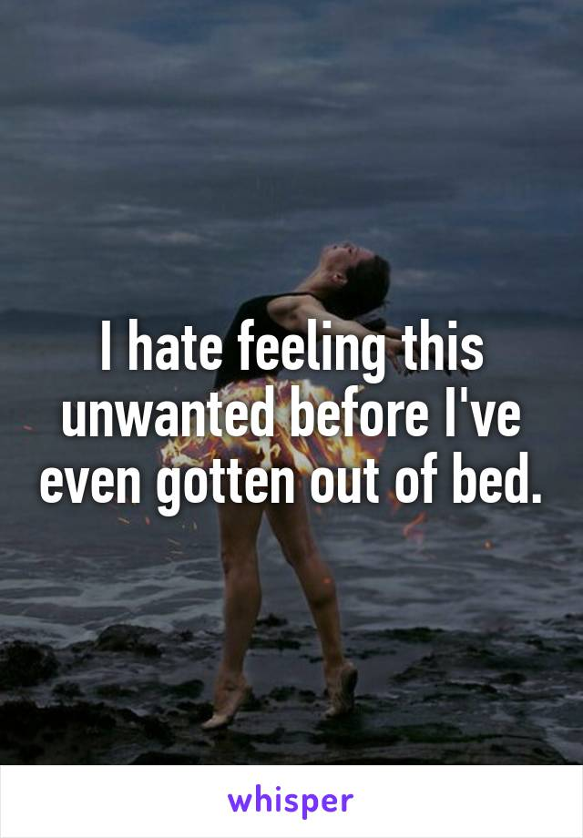 I hate feeling this unwanted before I've even gotten out of bed.