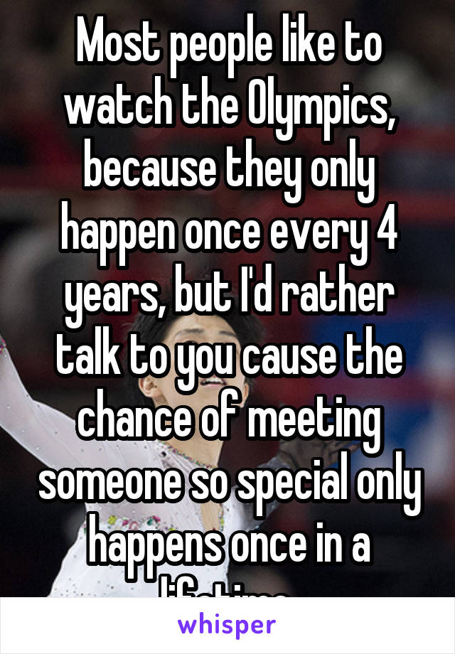 Most people like to watch the Olympics, because they only happen once every 4 years, but I'd rather talk to you cause the chance of meeting someone so special only happens once in a lifetime.
