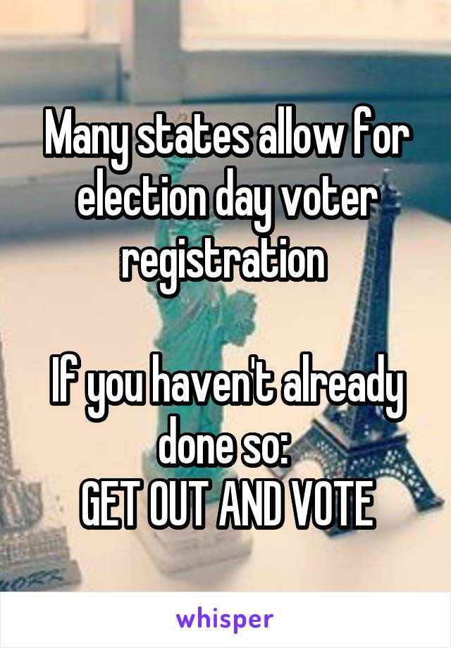 Many states allow for election day voter registration   If you haven't already done so:  GET OUT AND VOTE