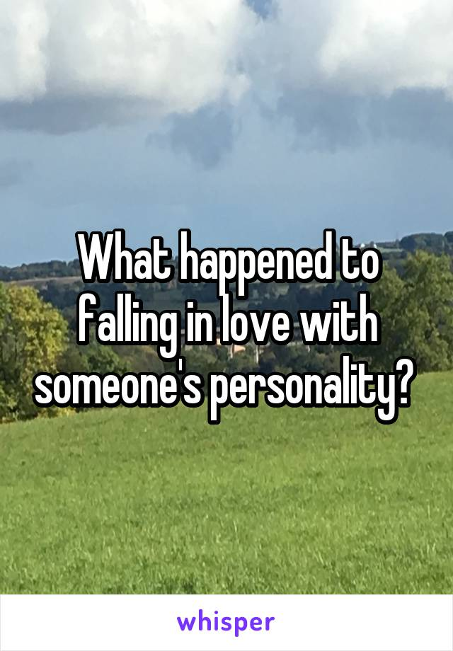 What happened to falling in love with someone's personality?