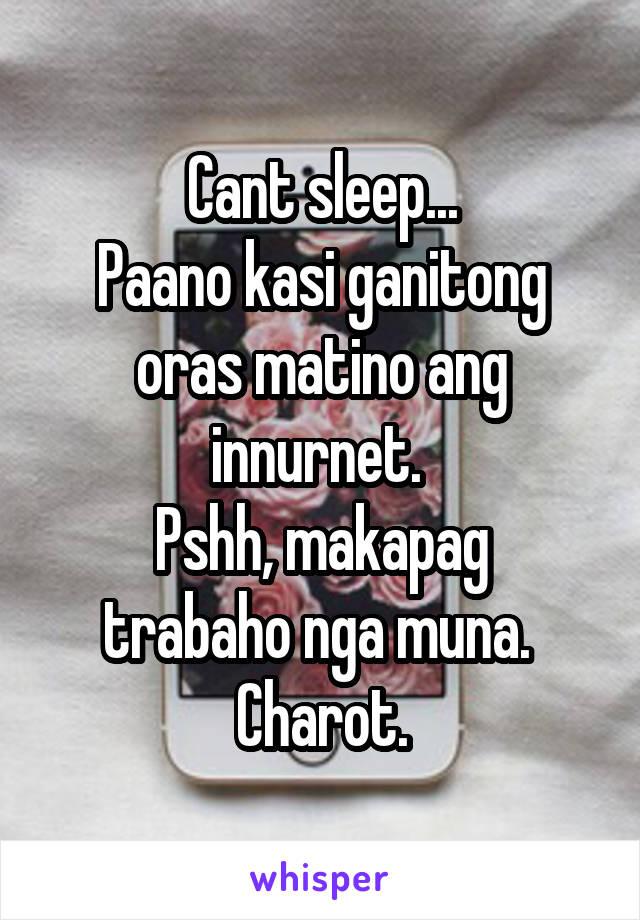 Cant sleep... Paano kasi ganitong oras matino ang innurnet.  Pshh, makapag trabaho nga muna.  Charot.