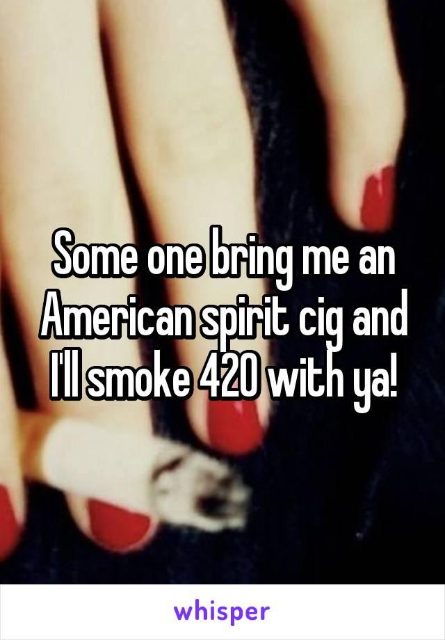 Some one bring me an American spirit cig and I'll smoke 420 with ya!