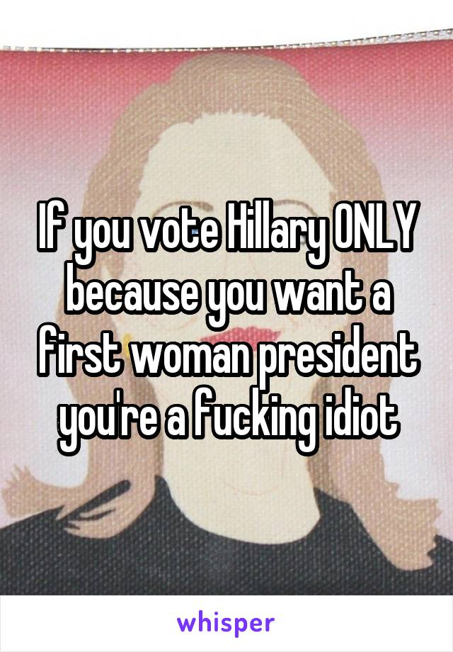 If you vote Hillary ONLY because you want a first woman president you're a fucking idiot