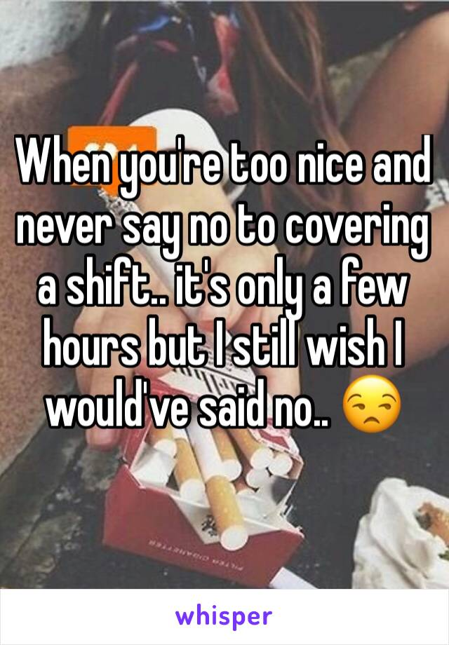 When you're too nice and never say no to covering a shift.. it's only a few hours but I still wish I would've said no.. 😒