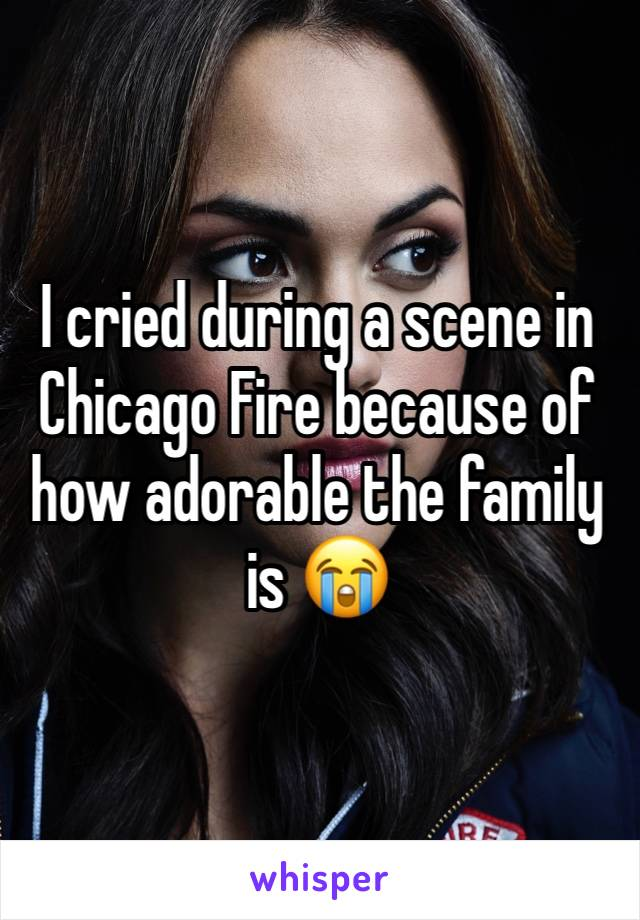 I cried during a scene in Chicago Fire because of how adorable the family is 😭